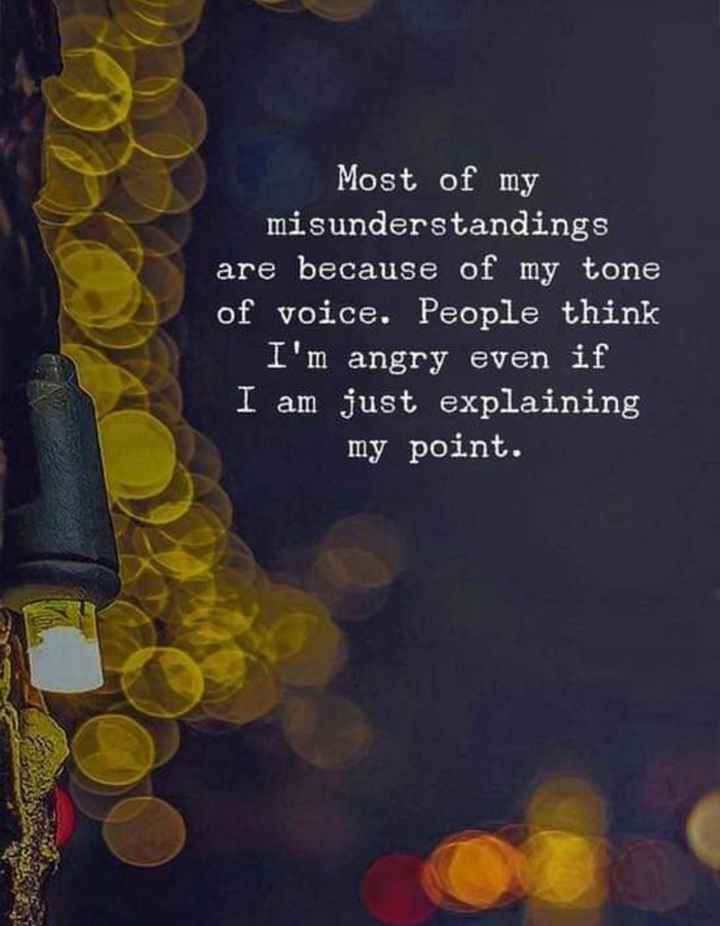 """my thoughts"" - Most of my misunderstandings are because of my tone of voice . People think I ' m angry even if I am just explaining my point . - ShareChat"