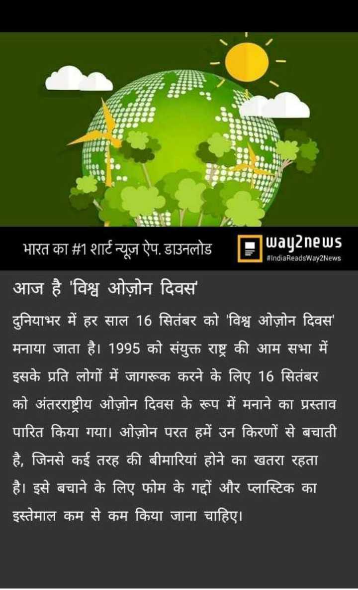🌏 अंतर्राष्ट्रीय ओज़ोन दिवस - भारत का # 1 शार्ट न्यूज़ ऐप . डाउनलोड Swayanews # IndiaReadsWay2News आज है ' विश्व ओज़ोन दिवस ' दुनियाभर में हर साल 16 सितंबर को ' विश्व ओज़ोन दिवस ' मनाया जाता है । 1995 को संयुक्त राष्ट्र की आम सभा में इसके प्रति लोगों में जागरूक करने के लिए 16 सितंबर को अंतरराष्ट्रीय ओज़ोन दिवस के रूप में मनाने का प्रस्ताव पारित किया गया । ओज़ोन परत हमें उन किरणों से बचाती है , जिनसे कई तरह की बीमारियां होने का खतरा रहता है । इसे बचाने के लिए फोम के गद्दों और प्लास्टिक का इस्तेमाल कम से कम किया जाना चाहिए । - ShareChat