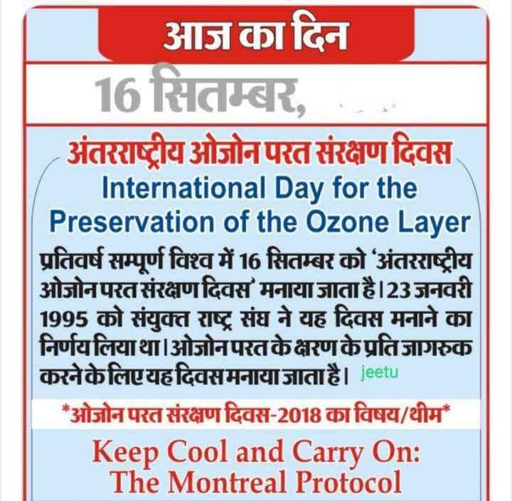 🌏 अंतर्राष्ट्रीय ओज़ोन दिवस - आज का दिन 16 सितम्बर , . . . अंतरराष्ट्रीय ओजोन परत संरक्षण दिवस International Day for the Preservation of the Ozone Layer प्रतिवर्ष सम्पूर्ण विश्व में 16 सितम्बर को अंतरराष्ट्रीय ओजोन परत संरक्षण दिवस मनाया जाता है | 23 जनवरी 1995 को संयुक्त राष्ट्र संघ ने यह दिवस मनाने का निर्णय लियाथा । ओजोन परत के क्षरण के प्रति जागरुक करनेकेलिएयहदिवसमनाया जाता है । jeetu * ओजोन परत संरक्षण दिवस - 2018 का विषय / थीम Keep Cool and Carry On : The Montreal Protocol - ShareChat