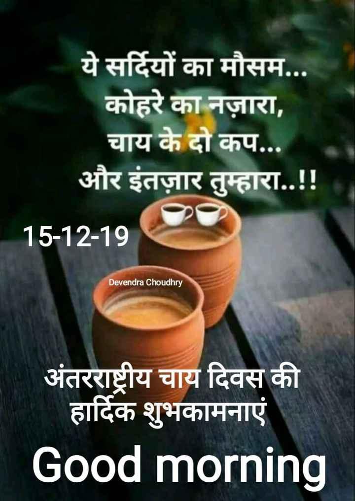 ☕अंतर्राष्ट्रीय चाय दिवस - ये सर्दियों का मौसम . . . कोहरे का नज़ारा , चाय के दो कप . . . और इंतज़ार तुम्हारा . . ! ! _ _ _ 15 - 12 - 19 Devendra Choudhry अंतरराष्ट्रीय चाय दिवस की हार्दिक शुभकामनाएं Good morning - ShareChat