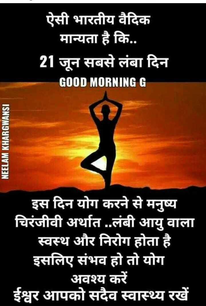 अंतर्राष्ट्रीय योग दिवस - ऐसी भारतीय वैदिक मान्यता है कि . . 21 जून सबसे लंबा दिन GOOD MORNING G NEELAM KHARGWANSI इस दिन योग करने से मनुष्य चिरंजीवी अर्थात . . लंबी आयु वाला स्वस्थ और निरोग होता है । इसलिए संभव हो तो योग अवश्य करें ईश्वर आपको सदैव स्वास्थ्य रखें - ShareChat