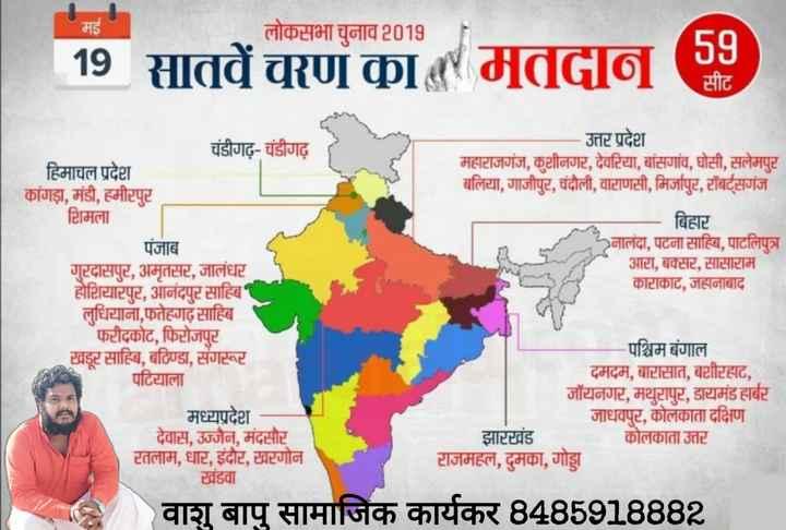 🗳 अंतिम चरण का मतदान - मई लोकसभा चुनाव 2019 | 19 सातवें चरण का मतदान ( 38 ) उत्तर प्रदेश महाराजगंज , कुशीनगर , देवटिया , बांसगांव , घोसी , सलेमपुर बलिया , गाजीपुर , चंदौली , वाटाणसी , मिर्जापुट , टॉबर्टसगंज चंडीगढ़ - चंडीगढ़ हिमाचल प्रदेश कांगड़ा , मंडी , हमीरपुर शिमला पंजाब गुरदासपुट , अमृतसर , जालंधर होशियारपुट , आनंदपुर साहिब लुधियाना , फतेहगढ़ साहिब फरीदकोट , फिरोजपुर खडूर साहिब , बठिण्डा , संगरूट पटियाला - बिहार नालंदा , पटना साहिब , पाटलिपुत्र । आटा , बक्सट , सासाराम काटाकाट , जहानाबाद मध्यप्रदेश देवास , उज्जैन , मंदसौर रतलाम , धाट , इंदौर , टवटगोन खंडवा पश्चिम बंगाल दमदम , बाटासात , बशीरहाट , जॉयनगर , मथुरापुट , डायमंड हार्बर जाधवपुट , कोलकाता दक्षिण झारखंड कोलकाता उत्तर टाजमहल , दुमका , गोड्डा वाशु बापु सामाजिक कार्यकर 8485918882 - ShareChat