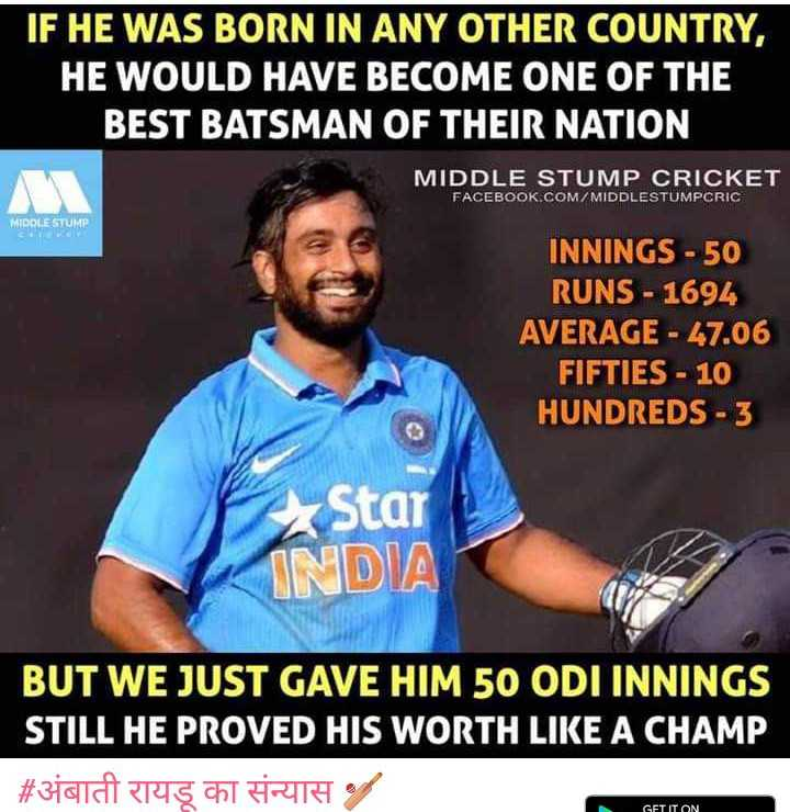अंबाती रायडू का संन्यास 🏏 - IF HE WAS BORN IN ANY OTHER COUNTRY , HE WOULD HAVE BECOME ONE OF THE BEST BATSMAN OF THEIR NATION MIDDLE STUMP CRICKET FACEBOOK . COM / MIDDLESTUMPCRIC MIDDLE STUMP INNINGS - 50 RUNS - 1694 AVERAGE - 47 . 06 FIFTIES - 10 HUNDREDS - 3 Star INDIA BUT WE JUST GAVE HIM 50 ODI INNINGS STILL HE PROVED HIS WORTH LIKE A CHAMP | # अंबाती रायडू का संन्यास GET IT ON - ShareChat