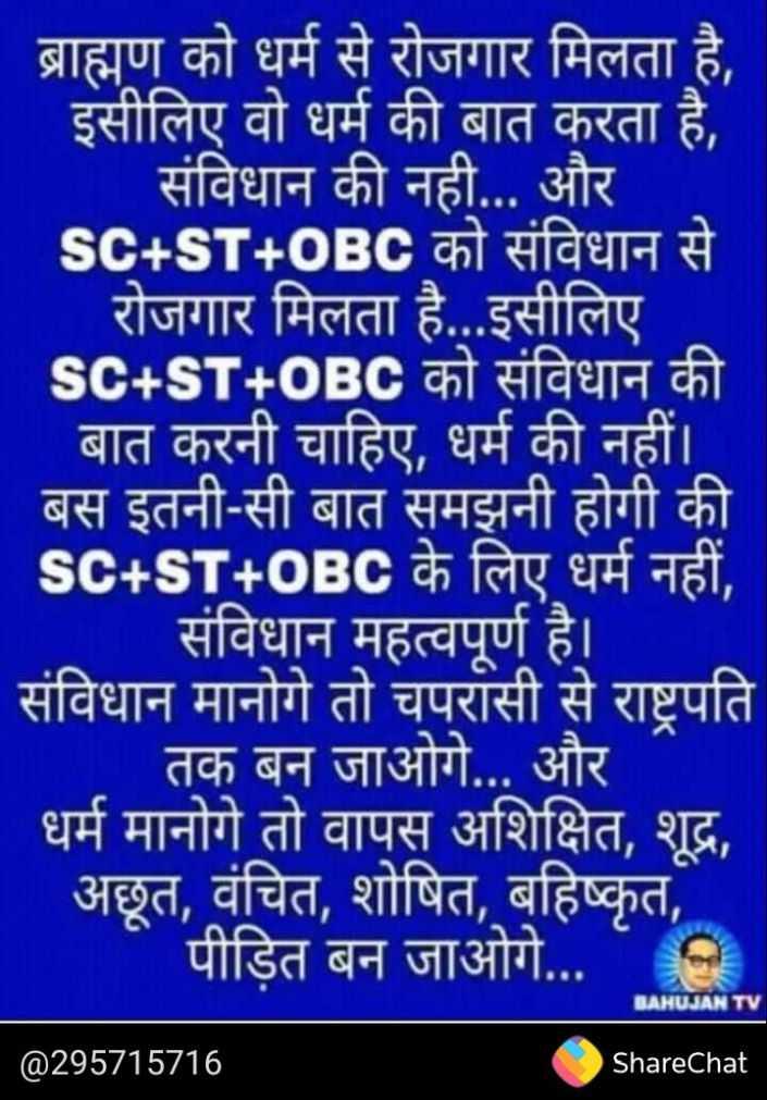 👌 अच्छी सोच👍 - है ब्राह्मण को धर्म से रोजगार मिलता है इसीलिए वो धर्म की बात करता है , । संविधान की नही . . . और sc + ST + OBC को संविधान से रोजगार मिलता है . . . इसीलिए sc + ST + OBC को संविधान की बात करनी चाहिए , धर्म की नहीं । बस इतनी - सी बात समझनी होगी की sc + ST + OBC के लिए धर्म नहीं , । संविधान महत्वपूर्ण है । संविधान मानोगे तो चपरासी से राष्ट्रपति तक बन जाओगे . . . और धर्म मानोगे तो वापस अशिक्षित , शूद्र , अछूत , वंचित , शोषित , बहिष्कृत , पीड़ित बन जाओगे . . . BAHUJANT @ 295715716 ShareChat - ShareChat