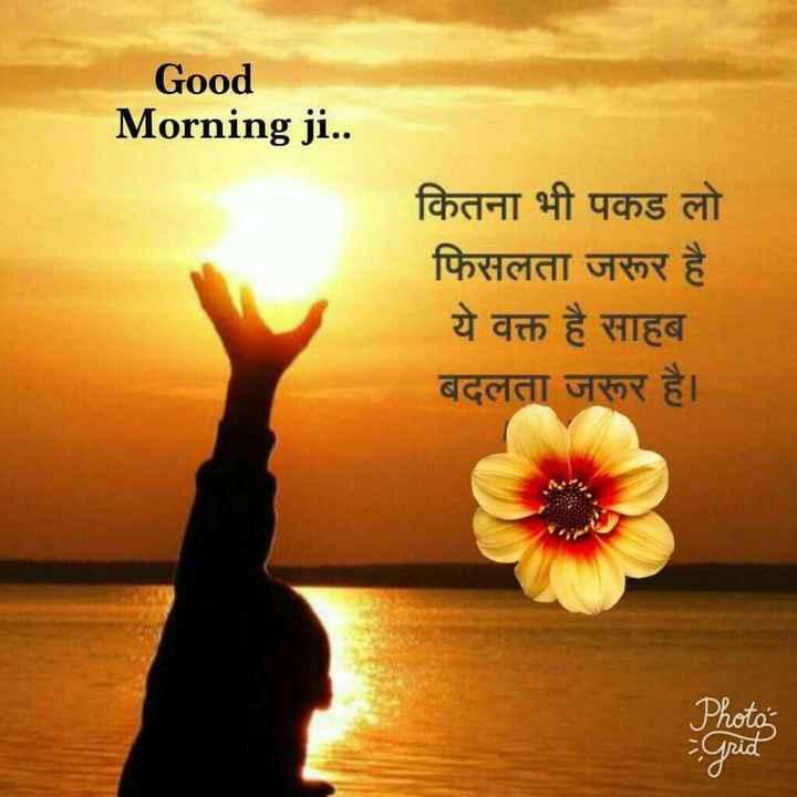 👌 अच्छी सोच👍 - Good Morning ji . . कितना भी पकड लो फिसलता जरूर है ये वक्त है साहब बदलता जरूर है । Photo - Grid - ShareChat