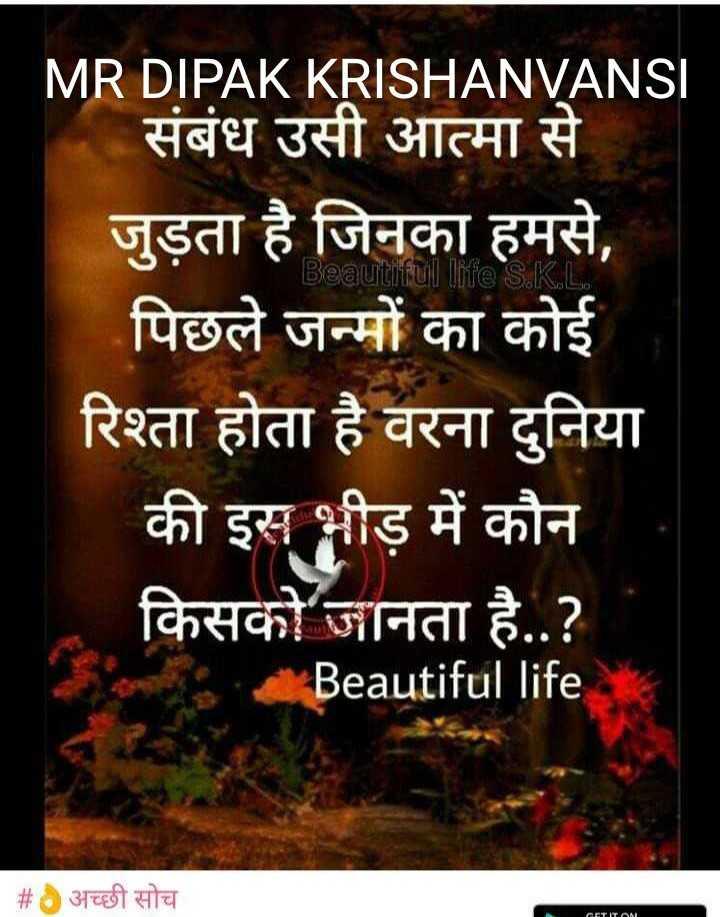 👌अच्छी सोच - Sai MR DIPAK KRISHANVANSI संबंध उसी आत्मा से । जुड़ता है जिनका हमसे , पिछले जन्मों का कोई रिश्ता होता है वरना दुनिया की इस भीड़ में कौन किसको जानता है . . ? Beautiful life # अच्छी सोच - ShareChat
