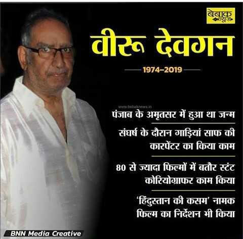 🙏अजय देवगणला पितृशोक - बेबाक वीरू देवगन - 1974 - 2019 www . bebaknews . in पंजाब के अमृतसर में हुआ था जन्म संघर्ष के दौरान गाड़ियां साफ की कारपेंटर का किया काम 80 से ज्यादा फिल्मों में बतौर स्टंट कोरियोग्राफर काम किया ' हिंदुस्तान की कसम ' नामक फिल्म का निर्देशन भी किया BNN Media Creative - ShareChat