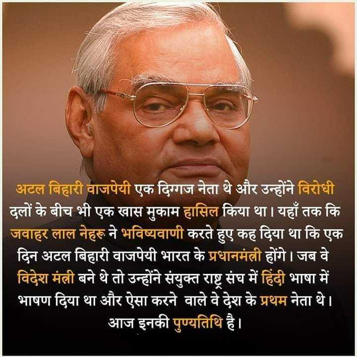 अटल जी की जयंती - अटल बिहारी वाजपेयी एक दिग्गज नेता थे और उन्होंने विरोधी दलों के बीच भी एक खास मुकाम हासिल किया था । यहाँ तक कि जवाहर लाल नेहरू ने भविष्यवाणी करते हुए कह दिया था कि एक दिन अटल बिहारी वाजपेयी भारत के प्रधानमंत्री होंगे । जब वे । विदेश मंत्री बने थे तो उन्होंने संयुक्त राष्ट्र संघ में हिंदी भाषा में भाषण दिया था और ऐसा करने वाले वे देश के प्रथम नेता थे । आज इनकी पुण्यतिथि है । । - ShareChat