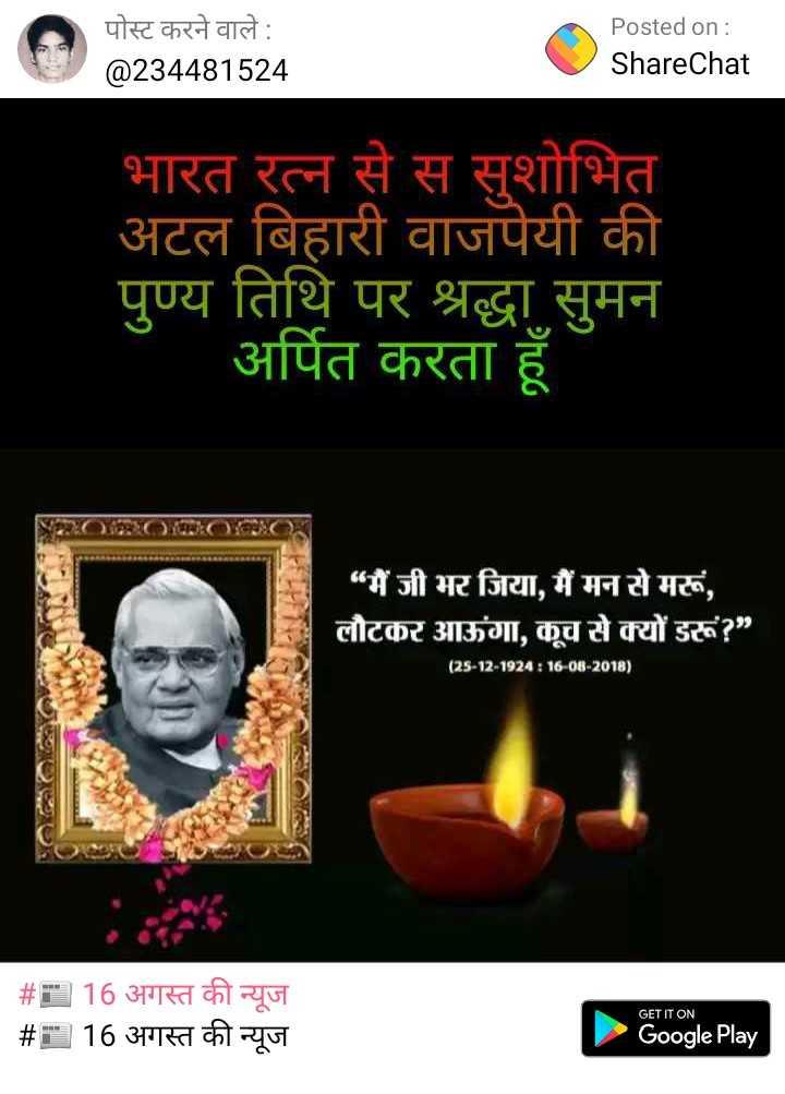 """अटल जी की जयंती - पोस्ट करने वाले : @ 234481524 Posted on : ShareChat भारत रत्न से स सुशोभित अटल बिहारी वाजपेयी की पुण्य तिथि पर श्रद्धा सुमन अर्पित करता हूँ NPHOTO """" मैं जी भर जिया , मैं मन से मरूं , लौटकर आऊंगा , कूच से क्यों डरूं ? ( 25 - 12 - 1924 : 16 - 08 - 2018 ) _ _ # - 16 अगस्त की न्यूज _ _ _ # 16 अगस्त की न्यूज GET IT ON Google Play - ShareChat"""