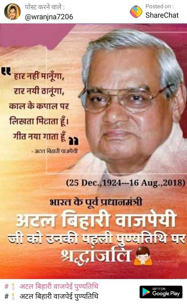 🕯 अटल बिहारी वाजपेई पुण्यतिथि - पोस्ट करने वाले : @ wranjna7206 Posted on : ShareChat एहार नहीं मानूँगा , रार नयी ठानूंगा , काल के कपाल पर लिखता मिटाता हूँ । गीत नया गाता हूँ - अटल बिहारी वाजपेयी ( 25 Dec . , 1924 - - 16 Aug . , 2018 ) भारत के पूर्व प्रधानमंत्री अटल बिहारी वाजपेयी जी को उनकी पहली पुण्यतिथि पर श्रद्धांजलि GET IT ON _ _ # # अटल बिहारी वाजपेई पुण्यतिथि अटल बिहारी वाजपेई पुण्यतिथि Google Play - ShareChat