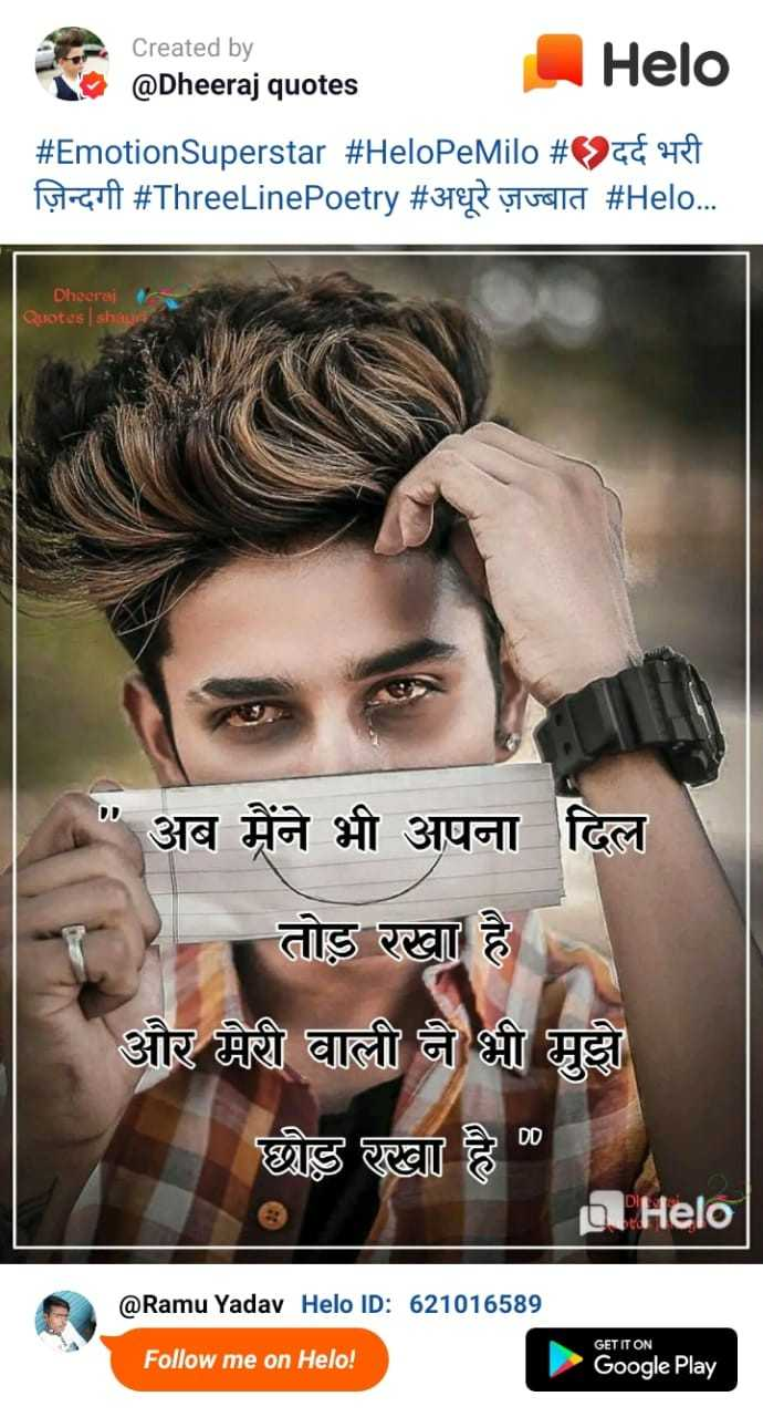 अधूरे अल्फाज़📝 - Created by @ Dheeraj quotes # EmotionSuperstar # HeloPeMilo # दर्द भरी ज़िन्दगी # ThreeLinePoetry # अधूरे ज़ज्बात # . . . Dheeraj Quotes shauri अब मैंने भी अपना दिल तोड़ रखा है और मेरी वाली ने भी मुझे छोड़ रखा है @ Ramu Yadav ID : 621016589 RamuYadav Halo GET IT ON Follow me on ! Google Play - ShareChat