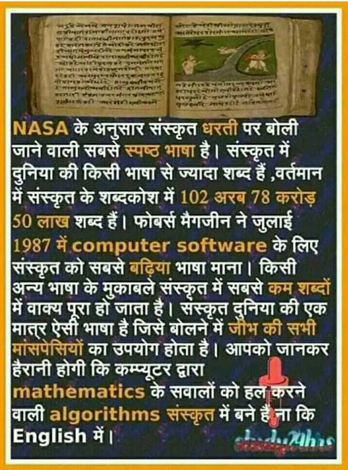 अनटोल्ड फैक्ट्स - न । ONGAN Titlो । NASA के अनुसार संस्कृत धरती पर बोली जाने वाली सबसे स्पष्ठ भाषा है । संस्कृत में दुनिया की किसी भाषा से ज्यादा शब्द हैं , वर्तमान में संस्कृत के शब्दकोश में 102 अरब 78 करोड़ 50 लाख शब्द हैं । फोबर्स मैगजीन ने जुलाई 1987 में computer software के लिए संस्कृत को सबसे बढ़िया भाषा माना । किसी । अन्य भाषा के मुकाबले संस्कृत में सबसे कम शब्दों में वाक्य पूरा हो जाता है । संस्कृत दुनिया की एक मात्र ऐसी भाषा है जिसे बोलने में जीभ की सभी । मांसपेसियों का उपयोग होता है । आपको जानकर हैरानी होगी कि कम्प्यूटर द्वारा mathematics के सवालों को हल करने । वाली algorithms संस्कृत में बने हैं ना कि English में । । Luc . 24hrs - ShareChat