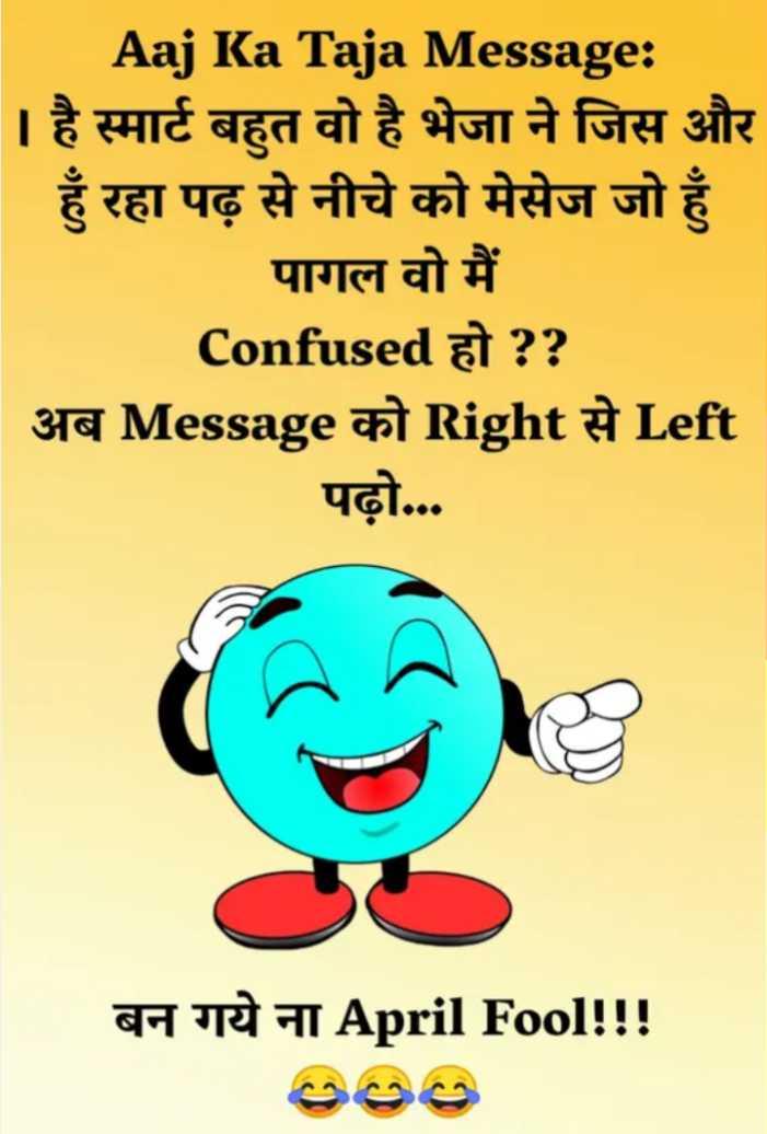 😜अप्रैल फूल - Aaj Ka Taja Message : । है स्मार्ट बहुत वो है भेजा ने जिस और हुँ रहा पढ़ से नीचे को मेसेज जो हुँ पागल वो मैं Confused हो ? ?   अब Message को Right से Left _ _ _ _ पढ़ो . . . बन गये ना April Fool ! ! ! - ShareChat