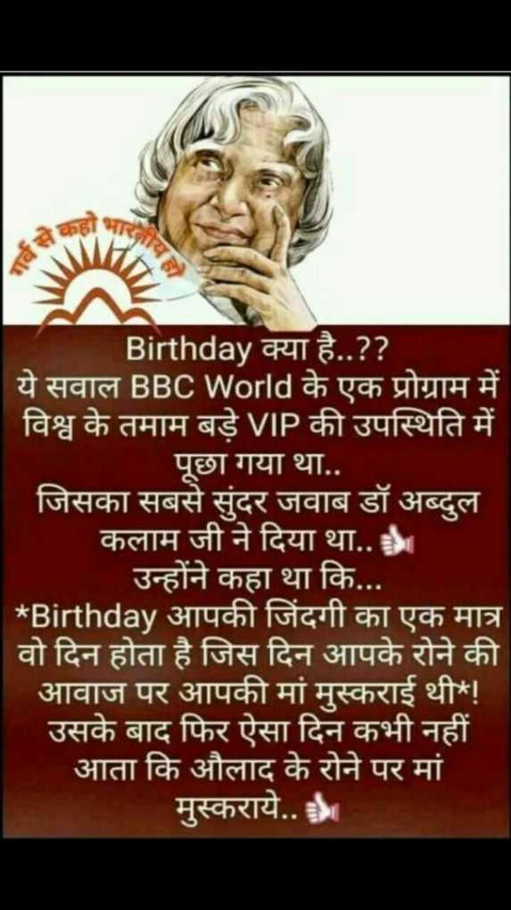 🎂 अब्दुल कलम जयंती - Birthday क्या है . . ? ? ये सवाल BBC World के एक प्रोग्राम में विश्व के तमाम बड़े VIP की उपस्थिति में पूछा गया था . . जिसका सबसे सुंदर जवाब डॉ अब्दुल कलाम जी ने दिया था . . । उन्होंने कहा था कि . . . * Birthday आपकी जिंदगी का एक मात्र वो दिन होता है जिस दिन आपके रोने की आवाज पर आपकी मां मुस्कराई थी ! उसके बाद फिर ऐसा दिन कभी नहीं आता कि औलाद के रोने पर मां मुस्कराये . . - ShareChat