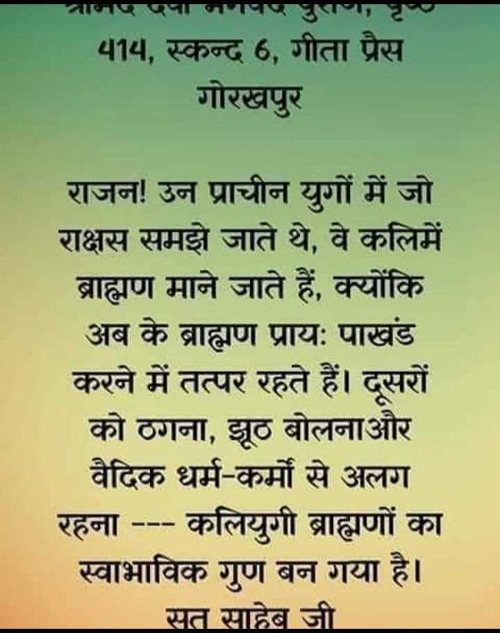 अमृत वाणी - नानपणानगपण पुराणा पृष्य 414 , स्कन्द 6 , गीता प्रैस गोरखपुर राजन ! उन प्राचीन युगों में जो राक्षस समझे जाते थे , वे कलिमें ब्राह्मण माने जाते हैं , क्योंकि अब के ब्राह्मण प्रायः पाखंड करने में तत्पर रहते हैं । दूसरों को ठगना , झूठ बोलनाऔर वैदिक धर्म - कर्मों से अलग रहना - - - कलियुगी ब्राह्मणों का स्वाभाविक गण बन गया है । सत साहेब जी - ShareChat