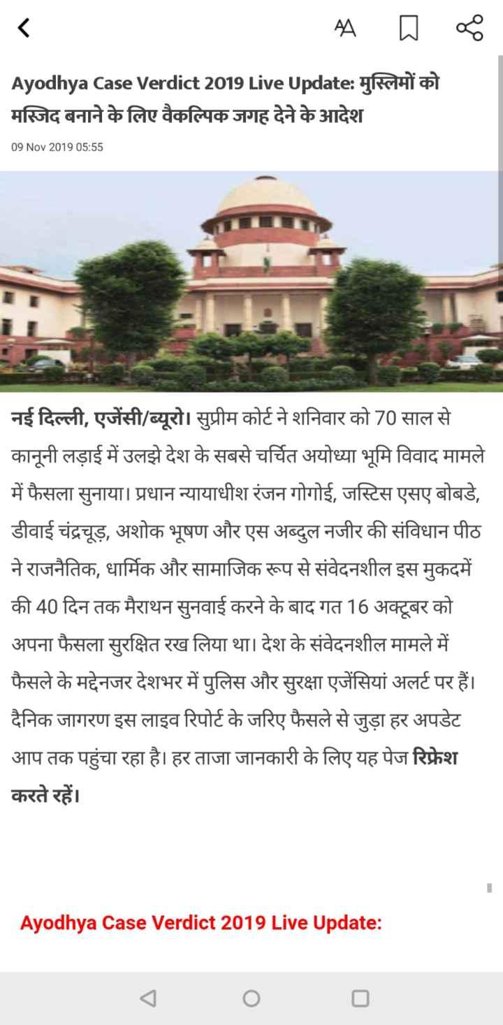 🚩अयोध्या पर फैसला - A Ayodhya case Verdict 2019 Live Update : मुस्लिमों को मस्जिद बनाने के लिए वैकल्पिक जगह देने के आदेश 09 Nov 201905 : 55 नई दिल्ली , एजेंसी / ब्यूरो । सुप्रीम कोर्ट ने शनिवार को 70 साल से कानूनी लड़ाई में उलझे देश के सबसे चर्चित अयोध्या भूमि विवाद मामले में फैसला सुनाया । प्रधान न्यायाधीश रंजन गोगोई , जस्टिस एसए बोबडे , डीवाई चंद्रचूड़ , अशोक भूषण और एस अब्दुल नजीर की संविधान पीठ ने राजनैतिक , धार्मिक और सामाजिक रूप से संवेदनशील इस मुकदमें की 40 दिन तक मैराथन सुनवाई करने के बाद गत 16 अक्टूबर को अपना फैसला सुरक्षित रख लिया था । देश के संवेदनशील मामले में फैसले के मद्देनजर देशभर में पुलिस और सुरक्षा एजेंसियां अलर्ट पर हैं । दैनिक जागरण इस लाइव रिपोर्ट के जरिए फैसले से जुड़ा हर अपडेट आप तक पहुंचा रहा है । हर ताजा जानकारी के लिए यह पेज रिफ्रेश करते रहें । Ayodhya Case Verdict 2019 Live Update : - ShareChat