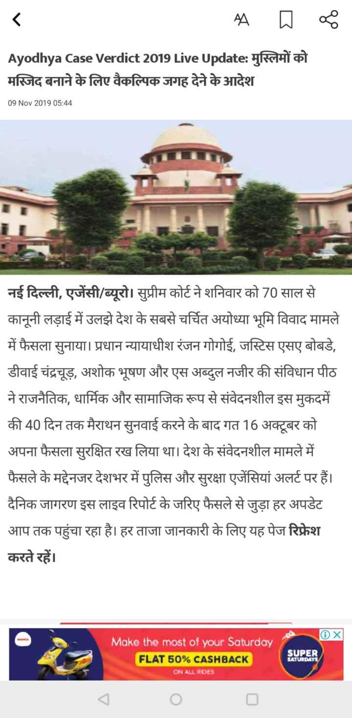 🚩अयोध्या पर फैसला - A Ayodhya Case Verdict 2019 Live Update : मुस्लिमों को मस्जिद बनाने के लिए वैकल्पिक जगह देने के आदेश 09 Nov 2019 05 : 44 नई दिल्ली , एजेंसी / ब्यूरो । सुप्रीम कोर्ट ने शनिवार को 70 साल से कानूनी लड़ाई में उलझे देश के सबसे चर्चित अयोध्या भूमि विवाद मामले में फैसला सुनाया । प्रधान न्यायाधीश रंजन गोगोई , जस्टिस एसए बोबडे , डीवाई चंद्रचूड़ , अशोक भूषण और एस अब्दुल नजीर की संविधान पीठ ने राजनैतिक , धार्मिक और सामाजिक रूप से संवेदनशील इस मुकदमें की 40 दिन तक मैराथन सुनवाई करने के बाद गत 16 अक्टूबर को अपना फैसला सुरक्षित रख लिया था । देश के संवेदनशील मामले में फैसले के मद्देनजर देशभर में पुलिस और सुरक्षा एजेंसियां अलर्ट पर हैं । दैनिक जागरण इस लाइव रिपोर्ट के जरिए फैसले से जुड़ा हर अपडेट आप तक पहुंचा रहा है । हर ताजा जानकारी के लिए यह पेज रिफ्रेश करते रहें । OX Make the most of your Saturday FLAT 50 % CASHBACK ON ALL ADES SUPER LATUIDAI - ShareChat