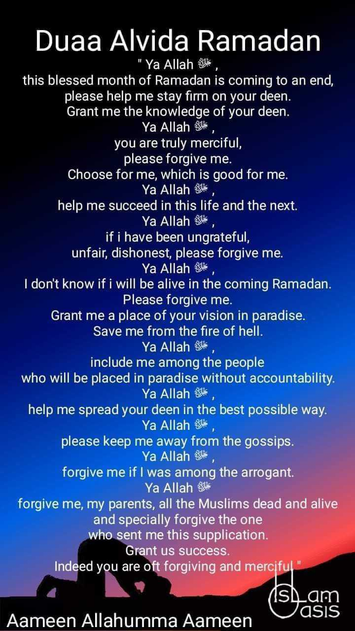 😔अलविदा माह-ए-रमज़ान😔 - Duaa Alvida Ramadan Ya Allah this blessed month of Ramadan is coming to an end , please help me stay firm on your deen . Grant me the knowledge of your deen . Ya Allah you are truly merciful , please forgive me . Choose for me , which is good for me . Ya Allah de help me succeed in this life and the next . Ya Allah if i have been ungrateful , unfair , dishonest , please forgive me . Ya Allah , I don ' t know if i will be alive in the coming Ramadan . Please forgive me . Grant me a place of your vision in paradise . Save me from the fire of hell . Ya Allah la include me among the people who will be placed in paradise without accountability . Ya Allah dil help me spread your deen in the best possible way . Ya Allah SL please keep me away from the gossips . Ya Allah den forgive me if I was among the arrogant . Ya Allah y forgive me , my parents , all the Muslims dead and alive and specially forgive the one who sent me this supplication . Grant us success . Indeed you are oft forgiving and merciful Ons vasis Aameen Allahumma Aameen - ShareChat