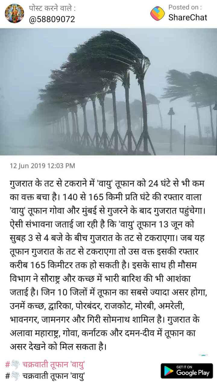 आंधी-तूफान का अलर्ट - पोस्ट करने वाले : @ 58809072 Posted on : ShareChat | MMM 12 Jun 2019 12 : 03 PM गुजरात के तट से टकराने में ' वायु ' तूफान को 24 घंटे से भी कम का वक्त बचा है । 140 से 165 किमी प्रति घंटे की रफ्तार वाला ' वायु ' तूफान गोवा और मुंबई से गुजरने के बाद गुजरात पहुंचेगा । ऐसी संभावना जताई जा रही है कि ' वायु ' तूफान 13 जून को सुबह 3 से 4 बजे के बीच गुजरात के तट से टकराएगा । जब यह तूफान गुजरात के तट से टकराएगा तो उस वक्त इसकी रफ्तार करीब 165 किमीटर तक हो सकती है । इसके साथ ही मौसम विभाग ने सौराष्ट्र और कच्छ में भारी बारिश की भी आशंका जताई है । जिन 10 जिलों में तूफान का सबसे ज्यादा असर होगा , उनमें कच्छ , द्वारिका , पोरबंदर , राजकोट , मोरबी , अमरेली , भावनगर , जामनगर और गिरी सोमनाथ शामिल है । गुजरात के अलावा महाराष्ट्र , गोवा , कर्नाटक और दमन - दीव में तूफान का असर देखने को मिल सकता है । # चक्रवाती तूफान ' वायु ' # चक्रवाती तूफान ' वायु Google Play GET IT ON - ShareChat