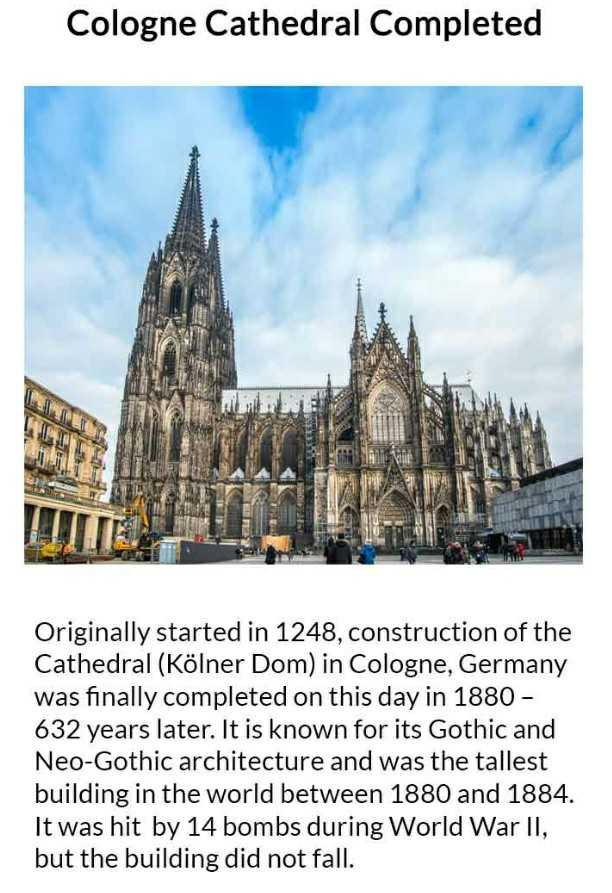 आज का इतिहास - Cologne Cathedral Completed Originally started in 1248 , construction of the Cathedral ( Kölner Dom ) in Cologne , Germany was finally completed on this day in 1880 - 632 years later . It is known for its Gothic and Neo - Gothic architecture and was the tallest building in the world between 1880 and 1884 . It was hit by 14 bombs during World War II , but the building did not fall . - ShareChat