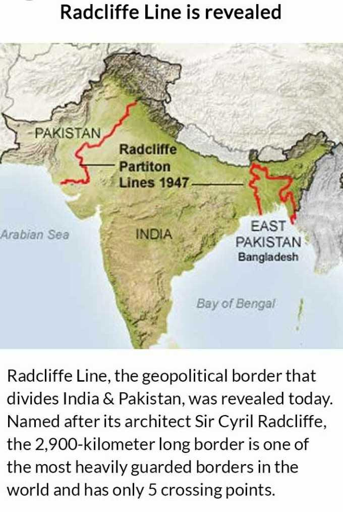 आज का इतिहास - Radcliffe Line is revealed - PAKISTAN Radcliffe Partiton Lines 1947 Arabian Sea INDIA EAST PAKISTAN Bangladesh Bay of Bengal Radcliffe Line , the geopolitical border that divides India & Pakistan , was revealed today . Named after its architect Sir Cyril Radcliffe , the 2 , 900 - kilometer long border is one of the most heavily guarded borders in the world and has only 5 crossing points . - ShareChat