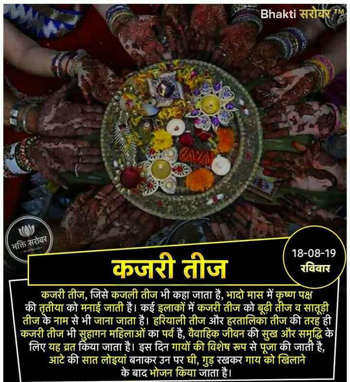 🔯आज का राशिफल / पंचांग ☀️ - Bhakti सरोवर TM भक्ति सरोवर कजरी तीज 18 - 08 - 19 रविवार कजरी तीज , जिसे कजली तीज भी कहा जाता है , भादो मास में कृष्ण पक्ष की तृतीया को मनाई जाती है । कई इलाकों में कजरी तीज को बूढ़ी तीज व सातूड़ी तीज के नाम से भी जाना जाता है । हरियाली तीज और हरतालिका तीज की तरह ही कजरी तीज भी सुहागन महिलाओं का पर्व है , वैवाहिक जीवन की सुख और समृद्धि के लिए यह व्रत किया जाता है । इस दिन गायों की विशेष रूप से पूजा की जाती है , आटे की सात लोइयां बनाकर उन पर घी , गुड़ रखकर गाय को खिलाने । के बाद भोजन किया जाता है । - ShareChat
