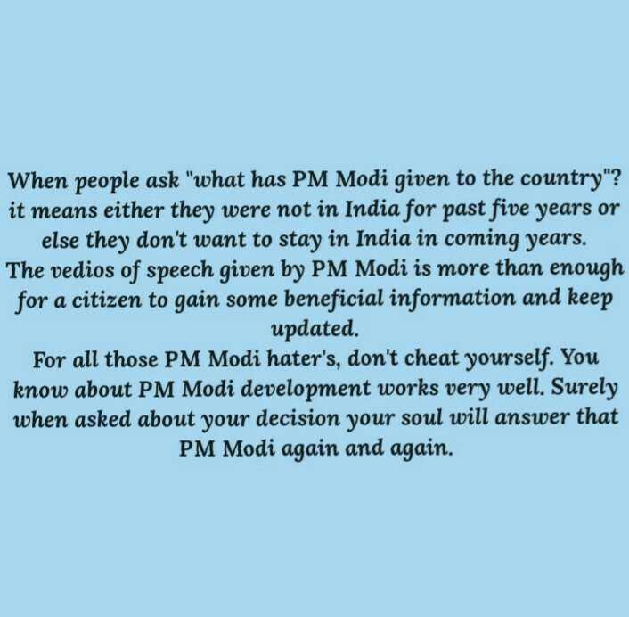 🇮🇳 आयुष्मान भारत दिवस 🇮🇳 - When people ask what has PM Modi given to the country ? it means either they were not in India for past five years or else they don ' t want to stay in India in coming years . The vedios of speech given by PM Modi is more than enough for a citizen to gain some beneficial information and keep updated . For all those PM Modi hater ' s , don ' t cheat yourself . You know about PM Modi development works very well . Surely when asked about your decision your soul will answer that PM Modi again and again . - ShareChat