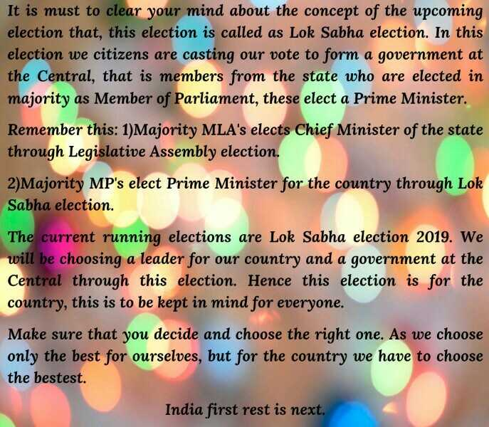 🇮🇳 आयुष्मान भारत दिवस 🇮🇳 - It is must to clear your mind about the concept of the upcoming election that , this election is called as Lok Sabha election . In this election we citizens are casting our vote to form a government at the Central , that is members from the state who are elected in majority as Member of Parliament , these elect a Prime Minister . Remember this : 1 ) Majority MLA ' s elects Chief Minister of the state through Legislative Assembly election . 2 ) Majority MP ' s elect Prime Minister for the country through Lok Sabha election . The current running elections are Lok Sabha election 2019 . We will be choosing a leader for our country and a government at the Central through this election . Hence this election is for the country , this is to be kept in mind for everyone . Make sure that you decide and choose the right one . As we choose only the best for ourselves , but for the country we have to choose the bestest . India first rest is next . - ShareChat