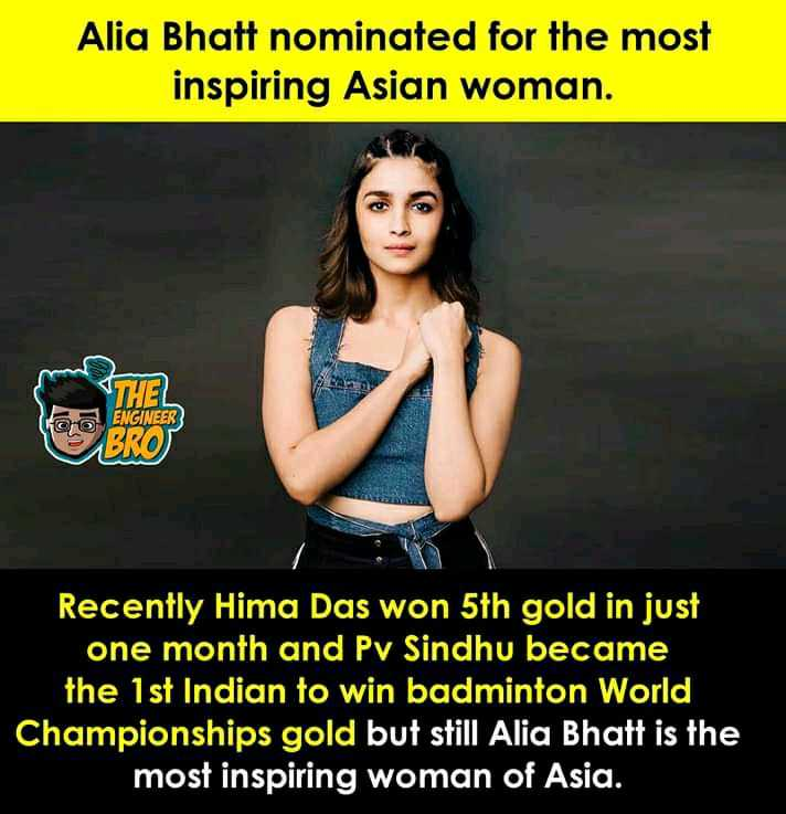 आलिया भट्ट - Alia Bhatt nominated for the most inspiring Asian woman . ENGINEER Recently Hima Das won 5th gold in just one month and Pv Sindhu became the 1st Indian to win badminton World Championships gold but still Alia Bhatt is the most inspiring woman of Asia . - ShareChat