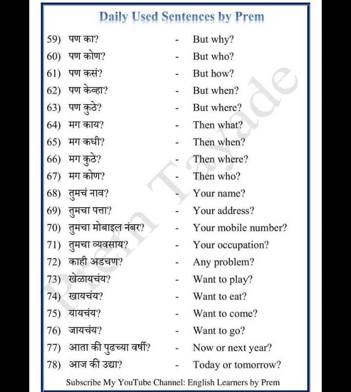 🔠इंग्रजी बोला - Daily Used Sentences by Prem 59 ) पण का ? - But why ? 60 ) पण कोण ? But who ? 61 ) पण कसं ? But how ? 62 ) पण केव्हा ? But when ? 63 ) पण कुठे ? But where ? 64 ) मग काय ? Then what ? 65 ) मग कधी ? Then when ? 66 ) मग कुठे ? Then where ? 67 ) मग कोण ? Then who ? 68 ) तुमचं नाव ? Your name ? 69 ) तुमचा पत्ता ? Your address ? | 70 ) तुमचा मोबाइल नंबर ? Your mobile number ? 71 ) तुमचा व्यवसाय ? Your occupation ? 72 ) काही अडचण ? Any problem ? 73 ) खेळायचंय ? Want to play ? 74 ) खायचंय ? Want to eat ? 75 ) यायचंय ? Want to come ? 76 ) जायचंय ? Want to go ? 77 ) आता की पुढच्या वर्षी ? - Now or next year ? 78 ) आज की उद्या ? - Today or tomorrow ? Subscribe My YouTube Channel : English Learners by Prem - ShareChat
