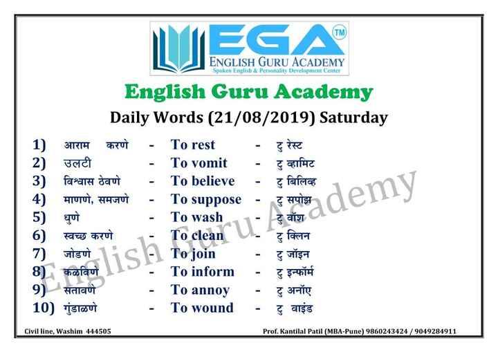 🔠इंग्रजी बोला - ENGLISH GURU ACADEMY Spoken English & Personality Development Center 1 ) English Guru Academy Daily Words ( 21 / 08 / 2019 ) Saturday आराम करणे - To rest - टु रेस्ट उलटी - To vomit - टु व्हामिट 3 ) विश्वास ठेवणे - To believe - टु बिलिव्ह 4 ) माणणे , समजणे - To suppose - टु सपोझde 5 ) धुणे - To wash . 1 - टु वॉश 6 ) स्वच्छ करणे _ _ _ To clean - टु क्लिन 7 ) जोडणे 1ic - To join - टु जॉइन 8 ) कळविणे To inform - टु इन्फॉर्म 9 ) सतावणे - To annoy - टु अनॉए 10 ) गुंडाळणे - To wound - टु वाइंड Suppose - टु सपोझ demy Civil line , Washim 444505 Prof . Kantilal Patil ( MBA - Pune ) 9860243424 / 9049284911 - ShareChat