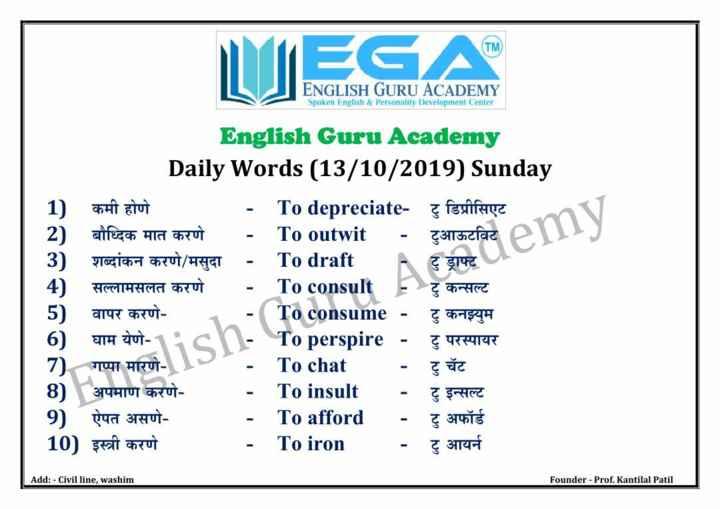 🔠इंग्रजी बोला - ENGLISH GURU ACADEMY Spoken English & Personality Development Center English Guru Academy Daily Words ( 13 / 10 / 2019 ) Sunday 1 ) कमी होणे - To depreciate - & feuillage बौध्दिक मात करणे - To outwit - टुआऊटविट 3 ) शब्दांकन करणे / मसुदा - To draft - टु ड्राफ्ट 4 ) सल्लामसलत करणे - To consult + टु कन्सल्ट वापर करणे टु कनझ्युम 6 ) घाम येणे - 11cn - To perspire - टु परस्पायर 7 ) गप्पा मारणे To chat 8 ) अपमाण करणे To insult टु इन्सल्ट 9 ) ऐपत असणे - To afford - टु अफॉर्ड 10 ) इस्त्री करणे To iron टु आयर्न Toc isume - mmmm Add : - Civil line , washim Founder - Prof . Kantilal Patil - ShareChat