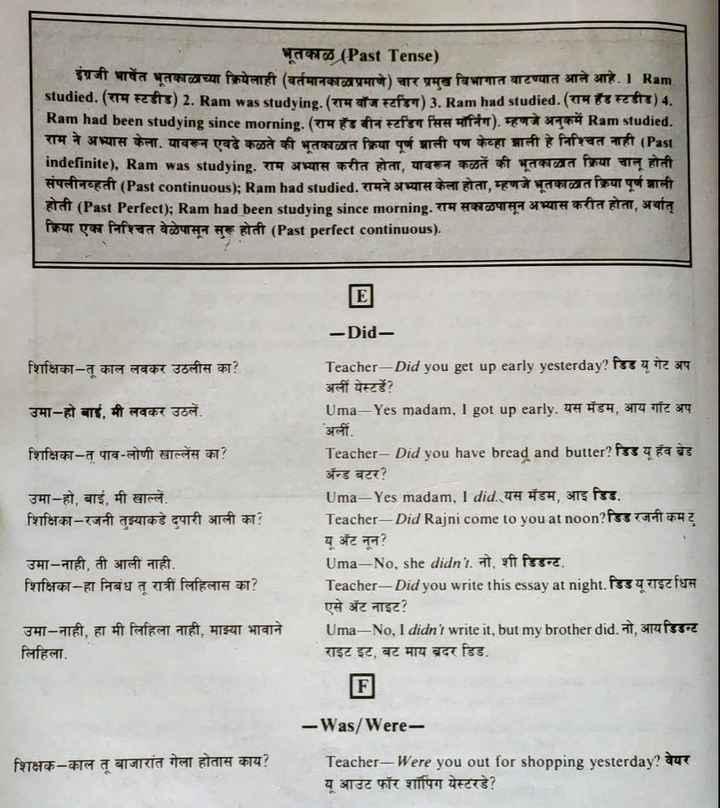 🔠इंग्रजी बोला - भूतकाळ ( Past Tense ) इग्रजा भाषत भूतकाळाच्या क्रियेलाही ( वर्तमानकाळाप्रमाणे ) चार प्रमख विभागात बाटण्यात आले आहे . 1 Ram राम स्टडाड ) 2 . Ram was studying . ( राम बॉज स्टडिग ) 3 . Ram had studied . ( राम हँड स्टडीड ) 4 . Ram had been studying since morning . ( राम हँड बीन स्टडिंग सिस मॉर्निंग ) . म्हणजे अनकमें Ram studied . राम ने अभ्यास केला . यावरून एवढे कळते की भूतकाळात क्रिया पूर्ण झाली पण केव्हा झाली हे निश्चित नाही ( Past Indefinite ) , Ram was studying . राम अभ्यास करीत होता , यावरून कळते की भूतकाळात क्रिया चालू होती सपलीनव्हती ( Past continuous ) ; Ram had studied . रामने अभ्यास केला होता , म्हणजे भूतकाळात क्रिया पूर्ण झाली हाता ( Past Perfect ) ; Ram had been studying since morning . राम सकाळपासून अभ्यास करीत होता , अर्थात क्रिया एका निश्चित वेळेपासून सुरू होती ( Past perfect continuous ) . - Did शिक्षिका - त काल लवकर उठलीस का ? Teacher - Did you get up early yesterday ? डिड य गेट अप अली येस्टर्डे ? Uma - Yes madam , I got up early . यस मॅडम , आय गाँट अप उमा - हो बाई , मी लवकर उठले . अली . शिक्षिका - त पाव - लोणी खाल्लेंस का ? उमा - हो , बाई , मी खाल्लें . शिक्षिका - रजनी तुझ्याकडे दपारी आली का ? Teacher - Did you have bread and butter ? डिड य हव ब्रेड अॅन्ड बटर ? Uma - Yes madam , I did . यस मॅडम , आइ डिड . Teacher - Did Rajni come to youatnoon ? डिड रजनी कम ट । यू अॅट नून ? Uma - No , she didn ' t . नो , शी डिडन्ट . Teacher - Did you write this essay at night . डिड यू राइट धिस एसे अट नाइट ? Uma - No , I didn ' t write it , but my brother did . नो , आयडिडन्ट राइट इट , बट माय ब्रदर डिड . उमा - नाही , ती आली नाही . शिक्षिका - हा निबंध त रात्री लिहिलास का ? उमा - नाही , हा मी लिहिला नाही , माझ्या भावाने लिहिला . - Was / Were शिक्षक - काल तू बाजारांत गेला होतास काय ? Teacher - Were you out for shopping yesterday ? वेयर यू आउट फॉर शॉपिंग येस्टरडे ? - ShareChat