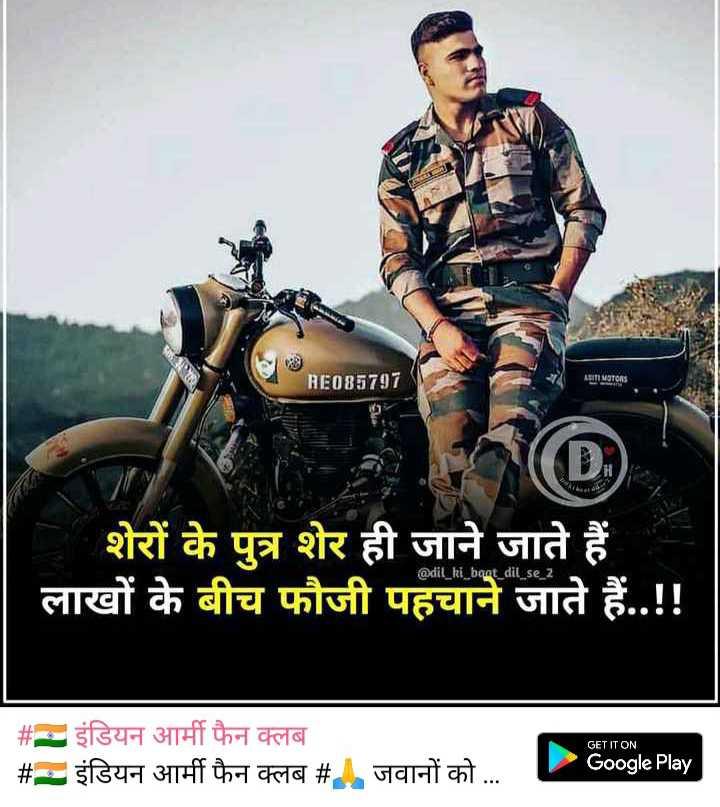 🇮🇳 इंडियन आर्मी फैन क्लब - REO85797 ABITI MOTORS शेरों के पुत्र शेर ही जाने जाते हैं लाखों के बीच फौजी पहचाने जाते हैं . . ! ! @ dil _ ki _ bant _ dil _ se _ 2 GET IT ON # इंडियन आर्मी फैन क्लब # - इंडियन आर्मी फैन क्लब # ! जवानों को . . . Google Play - ShareChat