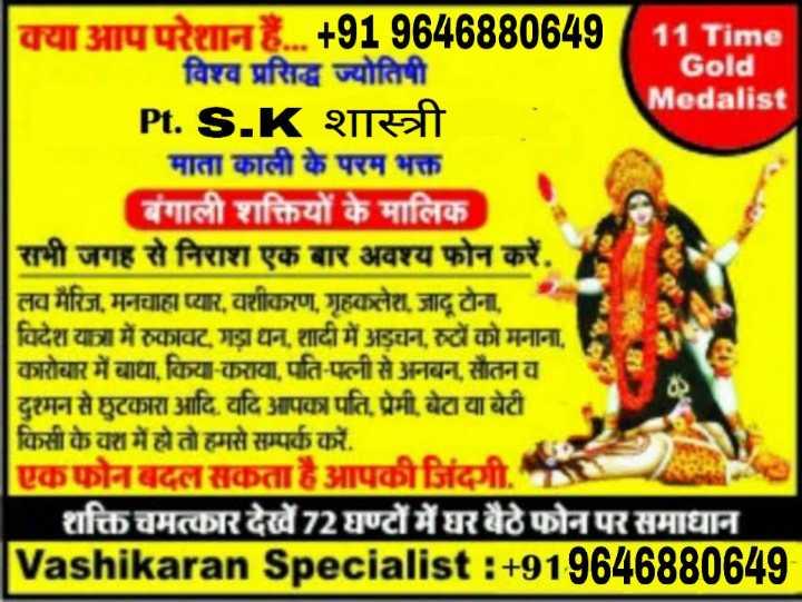 🏏 इंडिया vs श्रीलंका लाइव स्कोर - क्या आपपरेशान हैं . . . + 919646880649 11 Time विश्व प्रसिद्ध ज्योतिषी Gold Medalist Pt . S . K शास्त्री माता काली के परम भक्त बंगाली शक्तियों के मालिक सभी जगह से निराश एक बार अवश्य फोन करें , लव मैरिज , मनचाहा प्यार , वशीकरण , गृहकलेश , जादू टोना , विदेश यात्रा में रुकावट , गड़ा धन , शादी में अड़चन , रुटों को मनाना , कारोबार में बाधा , किया - कराया , पति - पत्नी से अनबन , सौतनव दुश्मन से छुटकारा आदि . यदि आपका पति , प्रेमी , बेटा या बेटी किसी के वश में हो तो हमसे सम्पर्क करें . एकफोनबदल सकता है आपकी जिंदगी . , शक्ति चमत्कार देखें 72 घण्टों में घर बैठे फोन पर समाधान Vashikaran Specialist : + 919646880649 - ShareChat