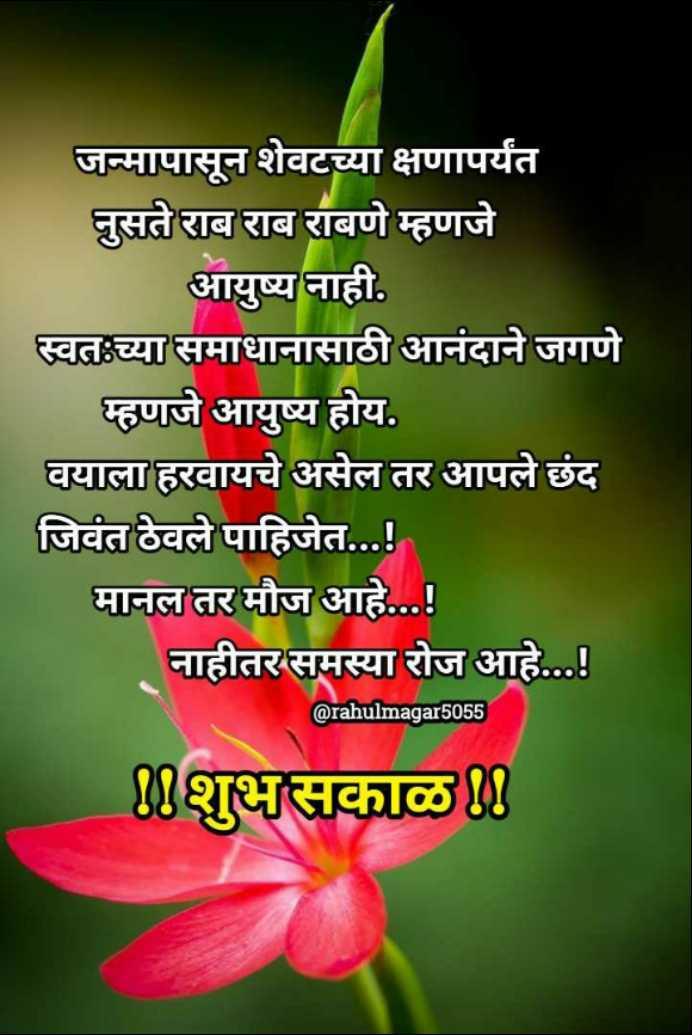 💐इतर शुभेच्छा - जन्मापासून शेवटच्या क्षणापर्यंत नुसते राब राब राबणे म्हणजे आयुष्य नाही . स्वतःच्या समाधानासाठी आनंदाने जगणे म्हणजे आयुष्य होय . वयाला हरवायचे असेल तर आपले छंद जिवंत ठेवले पाहिजेत . . . ! मानल तर मौज आहे . . . ! नाहीतर समस्या रोज आहे . . . ! @ rahulmagar5055 20शुभसकाळ - ShareChat