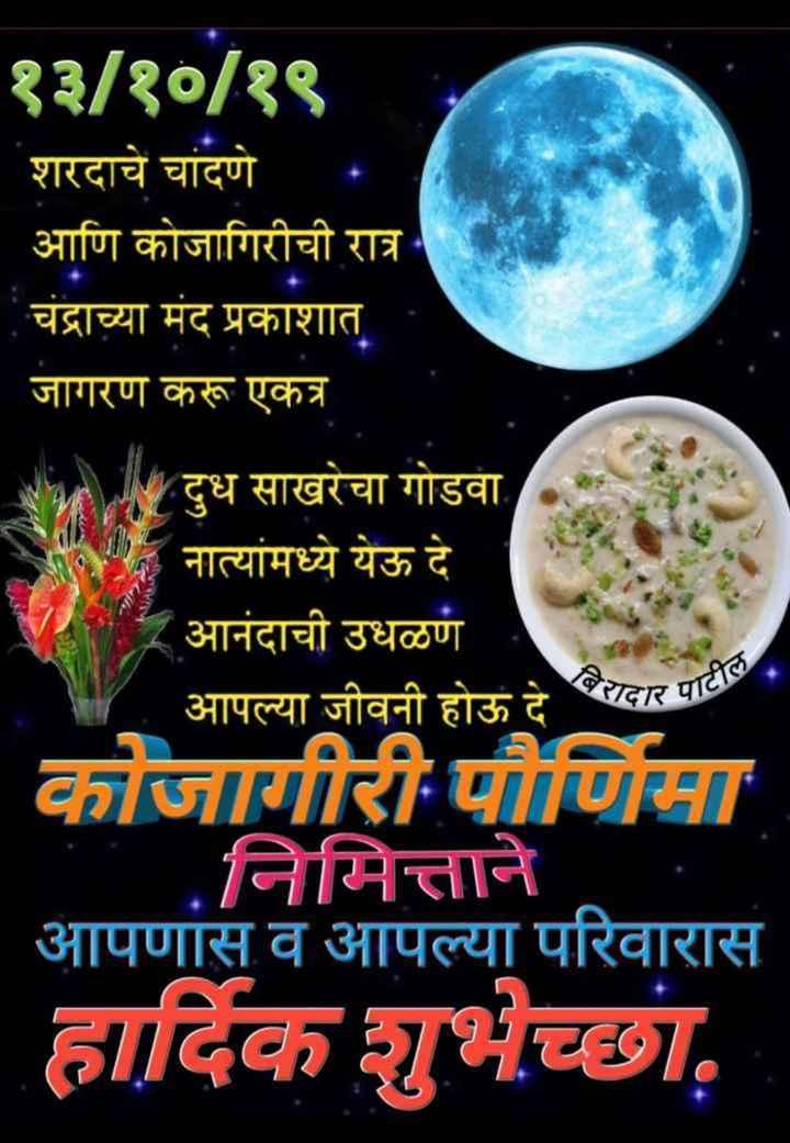 💐इतर शुभेच्छा - १३ / १० / १९ शरदाचे चांदणे . आणि कोजागिरीची रात्र चंद्राच्या मंद प्रकाशात जागरण करू एकत्र दुध साखरेचा गोडवा . नात्यांमध्ये येऊ दे । - आनंदाची उधळण आपल्या जीवनी होऊ दे तदार पा कोजागीरी पौर्णिमा निमित्ताने आपणास व आपल्या परिवारास हार्दिक शुभेच्छा . - ShareChat