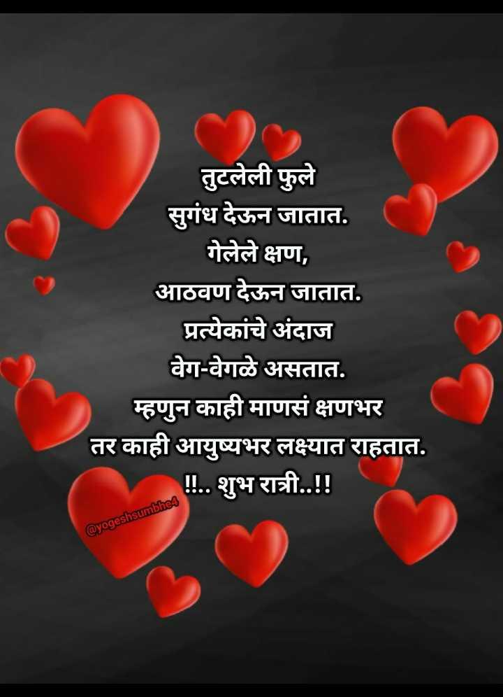 💐इतर शुभेच्छा - तुटलेली फुले सुगंध देऊन जातात . गेलेले क्षण , आठवण देऊन जातात . प्रत्येकांचे अंदाज वेग - वेगळे असतात . म्हणुन काही माणसं क्षणभर तर काही आयुष्यभर लक्ष्यात राहतात . ! ! . . शुभ रात्री . . ! ! @ yogeshsumbhes - ShareChat