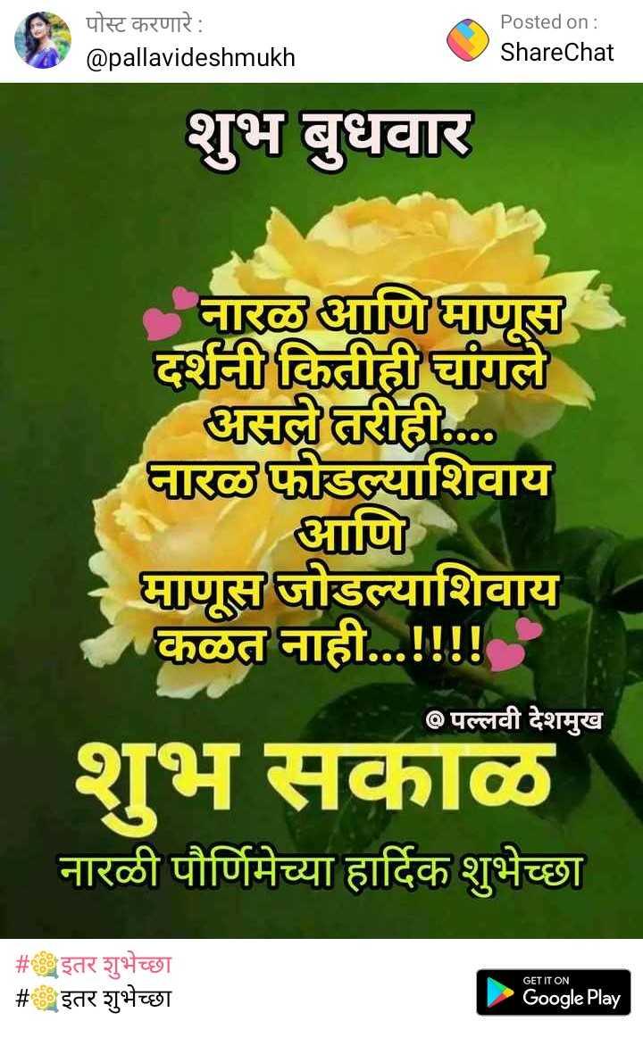 💐इतर शुभेच्छा - पोस्ट करणारे : @ pallavideshmukh Posted on : ShareChat शुभ बुधवार नारळ आणि माणूस दर्शनी कितीही चांगले असले तरीही . . . . नारळ फोडल्याशिवाय आणि माणूस जोडल्याशिवाय कळत नाही . . . ! ! ! ! @ पल्लवी देशमुख शुभ सकाळ नारळी पौर्णिमेच्या हार्दिक शुभेच्छा # इतर शुभेच्छा # इतर शुभेच्छा GET IT ON Google Play - ShareChat