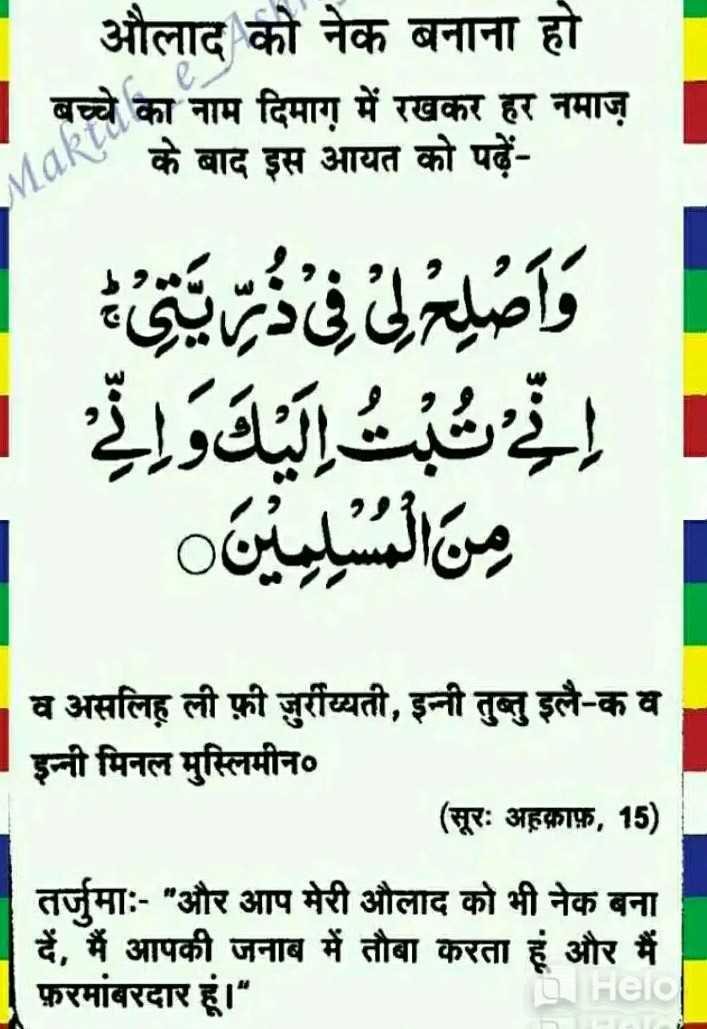 🤲 इबादत - औलाद को नेक बनाना हो बच्चे का नाम दिमाग में रखकर हर नमाज़ NOKS के बाद इस आयत को पढ़ें واصي في ديق ب اليد ورتے تے من الميليين व असलिह ली फ़ी जुर्राय्यती , इन्नी तुब्लु इलै - क व इन्नी मिनल मुस्लिमीन० ( सूरः अहकाफ़ , 15 ) तर्जुमाः - और आप मेरी औलाद को भी नेक बना दें , मैं आपकी जनाब में तौबा करता हूं और मैं फ़रमांबरदार हूं । DHeld - ShareChat
