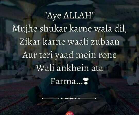 🤲 इबादत - Aye ALLAH Mujhe shukar karne wala dil , Zikar karne waali zubaan Aur teri yaad mein rone Wali ankhein ata Farma . . . : * * C . - ShareChat