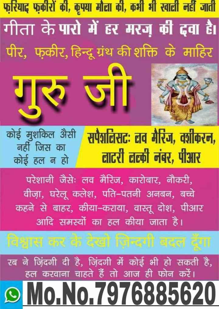 इबादत - फरियाद फकीरों की , कृपया मोना की , कभी भी खाली नहीं जाती गीता के पारो में हर मरज की दवा है । पीर , फकीर , हिन्दू ग्रंथ की शक्ति के माहिर गुरु जी । कोई मुशकिल जैसी । नहीं जिस का । कोई हल न हो । परेशानी जैसेः लव मैरिज , कारोबार , नौकरी , | वीजा , घरेलू कलेश , पति - पतनी अनबन , बच्चे । कहने से बाहर , कीया - कराया , वास्तु दोश , पीआर | आदि समस्यों का हल कीया जाता है । रब ने जिंदगी दी है . जिंदगी में कोई भी हो सकती है , हल करवाना चाहते हैं तो आज ही फोन करें । soNo . 7975335520 - ShareChat