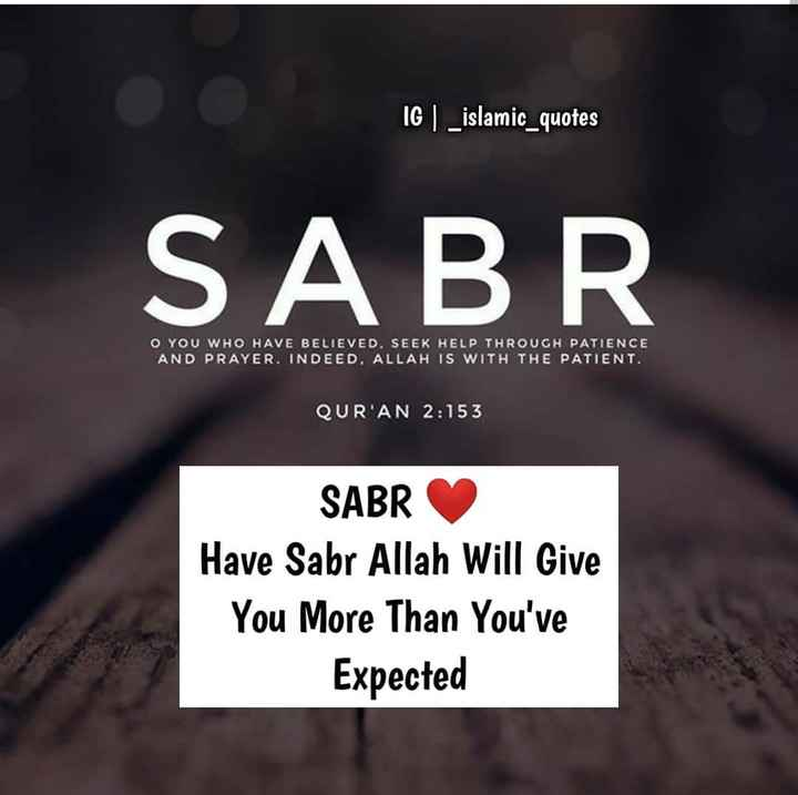 🤲 इबादत 🤲 - IG | _ islamic _ quotes SABR O YOU WHO HAVE BELIEVED . SEEK HELP THROUGH PATIENCE AND PRAYER . INDEED . ALLAH IS WITH THE PATIENT . QUR ' AN 2 : 153 SABR Have Sabr Allah Will Give You More Than You ' ve Expected - ShareChat