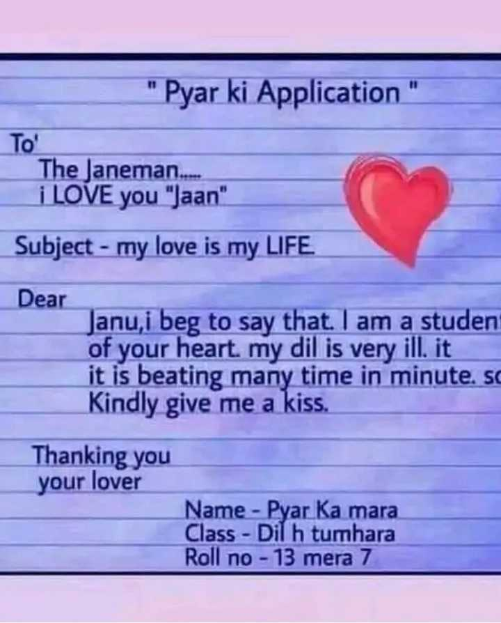 💏 इश्क़-मोहब्बत - Pyar ki Application To ' The Janeman . . . . . i LOVE you Jaan Subject - my love is my LIFE Dear Janu , i beg to say that . I am a student of your heart , my dil is very ill . it it is beating many time in minute . so Kindly give me a kiss . Thanking you your lover Name - Pyar Ka mara Class - Dil h tumhara Roll no - 13 mera 7 - ShareChat