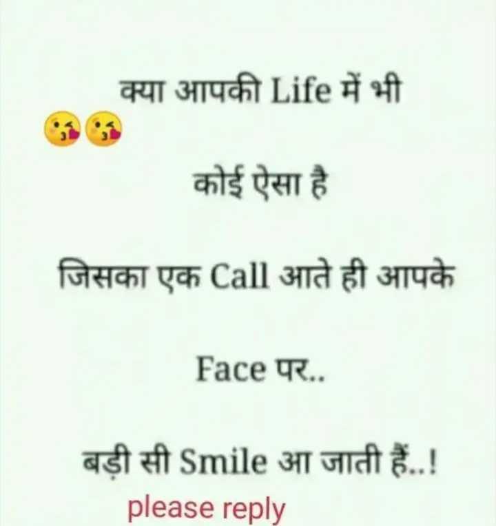 💏 इश्क़-मोहब्बत - क्या आपकी Life में भी कोई ऐसा है है जिसका एक Call आते ही आपके Face पर . . बड़ी सी Smile आ जाती हैं . . ! please reply - ShareChat