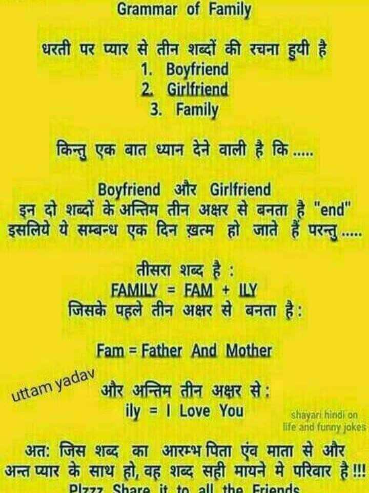 💏इश्क़-मोहब्बत - Grammar of Family धरती पर प्यार से तीन शब्दों की रचना हुयी है । 1 . Boyfriend 2 . Girlfriend 3 . Family किन्तु एक बात ध्यान देने वाली है कि . . . . Boyfriend Bite Girlfriend | इन दो शब्दों के अन्तिम तीन अक्षर से बनता है end इसलिये ये सम्बन्ध एक दिन ख़त्म हो जाते हैं परन्तु . . . . . तीसरा शब्द है : FAMILY = FAM + ILY जिसके पहले तीन अक्षर से बनता है : uttam yadav Fam = Father And Mother और अन्तिम तीन अक्षर से : ily = | Love You shayari hindi on life and funny jokes अत : जिस शब्द का आरम्भ पिता एंव माता से और अन्त प्यार के साथ हो , वह शब्द सही मायने में परिवार है ! Plzzz Share it to all the Friends - ShareChat