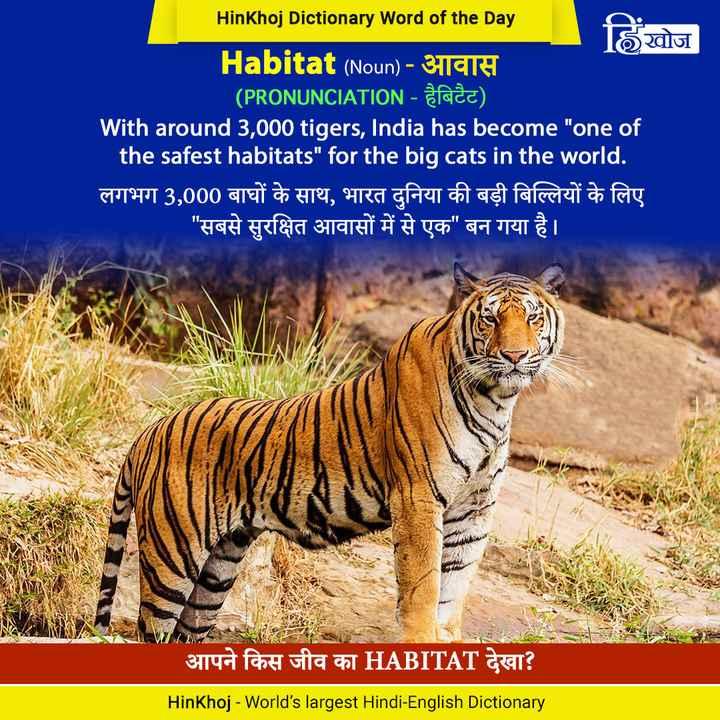 📚 एग्जाम क तैयारी - HinKhoj Dictionary Word of the Day खिोज Habitat ( Noun ) - Bath ( PRONUNCIATION - हैबिटैट ) With around 3 , 000 tigers , India has become one of the safest habitats for the big cats in the world . लगभग 3 , 000 बाघों के साथ , भारत दुनिया की बड़ी बिल्लियों के लिए सबसे सुरक्षित आवासों में से एक बन गया है । आपने किस जीव का HABITAT देखा ? HinKhoj - World ' s largest Hindi - English Dictionary - ShareChat