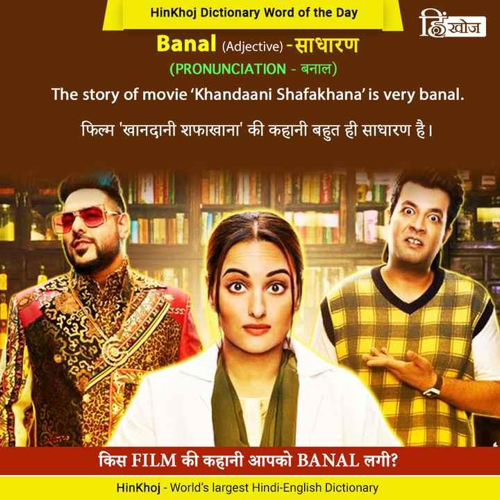 📚 एग्जाम क तैयारी - HinKhoj Dictionary Word of the Day हिंखोज ' Banal ( Adjective ) - साधारण ' ( PRONUNCIATION - बनाल ) । The story of movie ' Khandaani Shafakhana ' is very banal . फिल्म ' खानदानी शफाखाना ' की कहानी बहुत ही साधारण है । किस FILM की कहानी आपको BANAL लगी ? HinKhoj - World ' s largest Hindi - English Dictionary - ShareChat