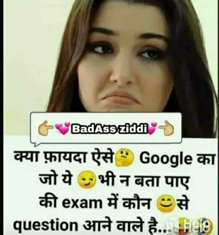 📚 एग्जाम जोक्स😂 - t BadAss ziddi क्या फ़ायदा ऐसे Google का जो ये भी न बता पाए की exam में कौन से question आने वाले है . . . fe   - ShareChat