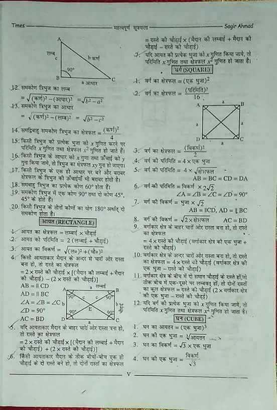 📝 एग्जाम प्रिपरेशन - - - | 16 , Times महत्वपूर्ण सूत्रमाण Sagir Ahmad = रास्ते की चौदाई x ( मैदान को सम्माई + मैदान की । चौदाई – रास्ते की चौड़ाई ) २ . यदि अपित की प्रत्येक गुण की गुणित किया गये , तो कष परिमिगत गित तथा परा गुणित हो जाता है । ( SQUARE | ॥ ६ वर्ग का प्रफल = ( एक पुजा ) 2 12 . संभकोण त्रिभुज का लम्ब = ( क ) - ( पार ) = b - a 2 . वर्ग का क्षेत्रफल ( परिमिfa ) ? 13 . समकोण त्रिभुज का आधार = ( क ) - ( सम्म ) = - = 14 . समद्विबाहु समकोण त्रिभुज का क्षेत्रफल = ( क ) 15 . किसी प्रिभुज की प्रत्येक भुजा को हु गुणित करने पर परिमिति ४ गुणित तथा क्षेत्रफल = गुणित हो जाते हैं । 3 . वर्ग का क्षेत्रफल = ५ 16 . किरो त्रिभुज के आधार को गुणा तमा चाई को y | गुना किया जाये , तो त्रिभुज का क्षेत्रफल अy गुना हो जाएगी । ५ . वर्ग की परिमिति = 4 x एक भु । 17 . किसी रिज के एक ही आपार पर बने और बाद 3 बर्ग की परिमिति = 4 ५ शिफल क्षेत्रफत के त्रिभुज को कंधाई भी बराबर होती है । | AB = BC = CD = DA 13 . समयाह त्रिभुज का प्रत्येक कोण 60 होता हैं । 6 . वर्ग की परिमिति = विकर्ण x 2 , 5 । । 19 . समकोण त्रिभुज में एक कोण 90° तथा दो को 45 , | ZAZ = ZC = ZD = 90° 45° के होते हैं । । 7 . वर्ग को विकर्ण = भुजा x 2 20 . किसी त्रिभुज के तीनों को का योग 180° अर्थात् दो । | AB = CD , AD = | | BC समकोण होता है । आयत ( RECTANGLE ) | 8 . वर्ग ' की भिकर्ण = 2५४ाफल NC = BD 9 , वर्गाकार क्षेत्र के बाहर चारों ओर राहता मना हो , रा रारते 1 आयत का क्षेत्रफल = लम्बाई ४ चौडाई 2 . अमित की परिमिति = 2 ( लम्बाई + चौड़ाई ) । = 4 x रास्ते की चौदाई ( राकार शेप को एक शुना । । 3 आयत का विकर्ण = ( २ ) 2 + ( चौ० } रामो को चौडाई ) 4 ; किसी आयताकार मैदान के अन्दर से चारों ओर स्ति । 10 . वर्गाकार क्षेत्र के अन्दर चार और रास्ता बना हो , तो रास्ते बनी हो , तो रास्ते का फल । का क्षेत्रफल = 4 * रास्ते मी चौड़ाई ( वर्गाकार क्षेत्र की = 2५ रातो की चौड़ाई ४ [ ( मैदान को लम्बाई + मैदान एक भुजा - स्तेि को चौडाई ) 11 वर्गाकार त्रि के बीच में दो समाग चौकाई के रास्ते हो , जो की चौड़ाई ) - ( 2 x रास्ते की चोदाई ) ] AB = | | CD ठीक घोच में एक - दूसरे पर लम्बध , ४ दौन रास्तों । सदा । | का कुल क्षेत्रफल = रास्ते की चौदाई ( 2xवर्गाकार 